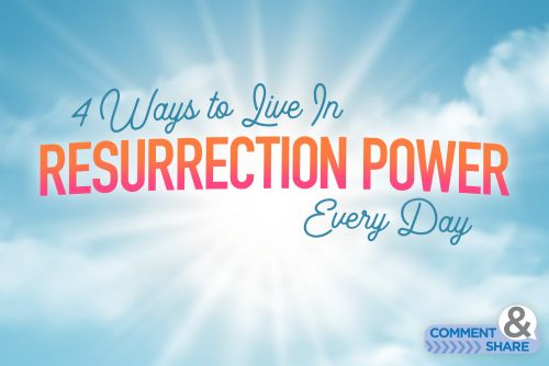 4 Ways to Live in Resurrection Power Every Day